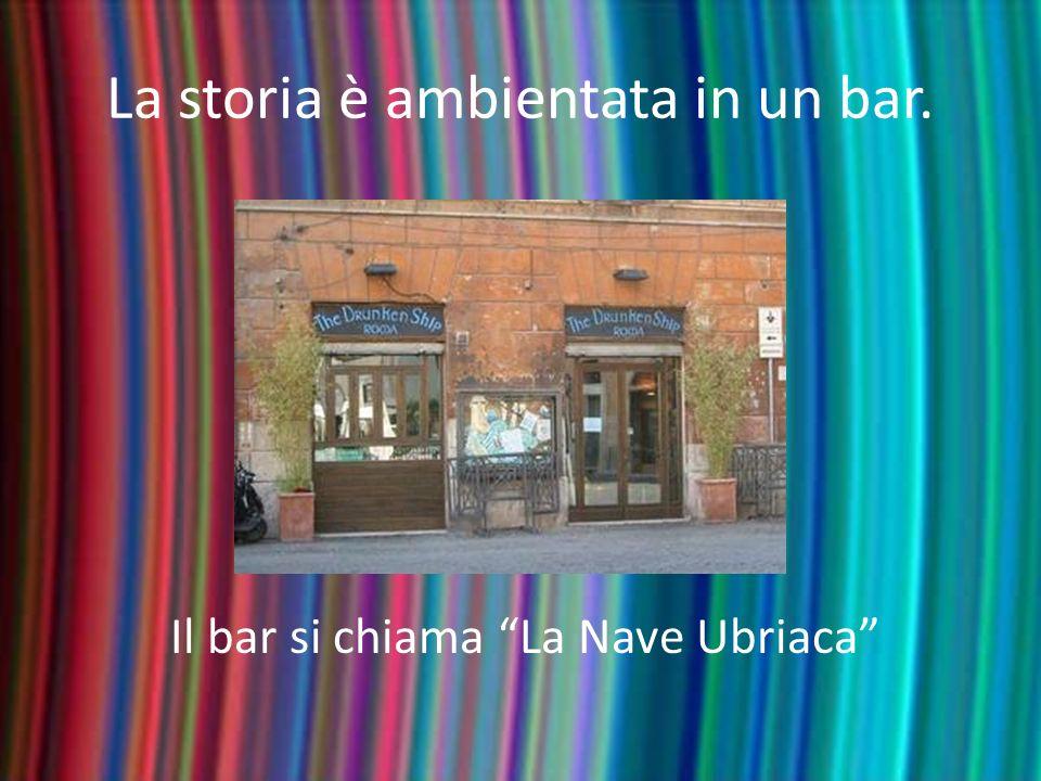 La storia è ambientata in un bar. Il bar si chiama La Nave Ubriaca