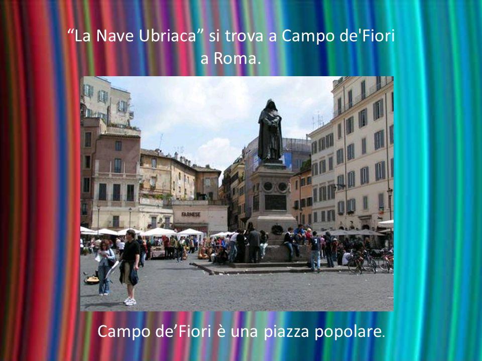 La Nave Ubriaca si trova a Campo de'Fiori a Roma. Campo deFiori è una piazza popolare.