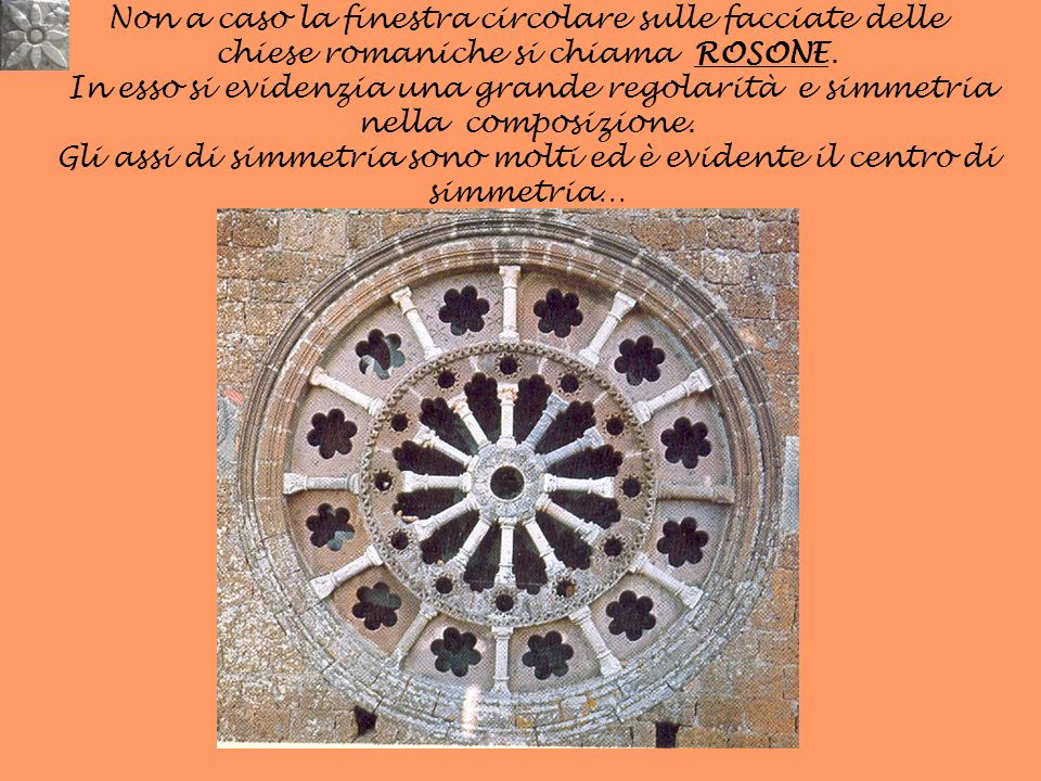 Non a caso la finestra circolare sulle facciate delle chiese romaniche si chiama ROSONE. In esso si evidenzia una grande regolarità e simmetria nella