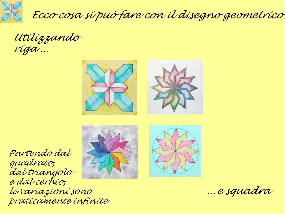 Ecco cosa si può fare con il disegno geometrico Utilizzando riga … …e squadra Partendo dal quadrato, dal triangolo e dal cerhio, le variazioni sono pr