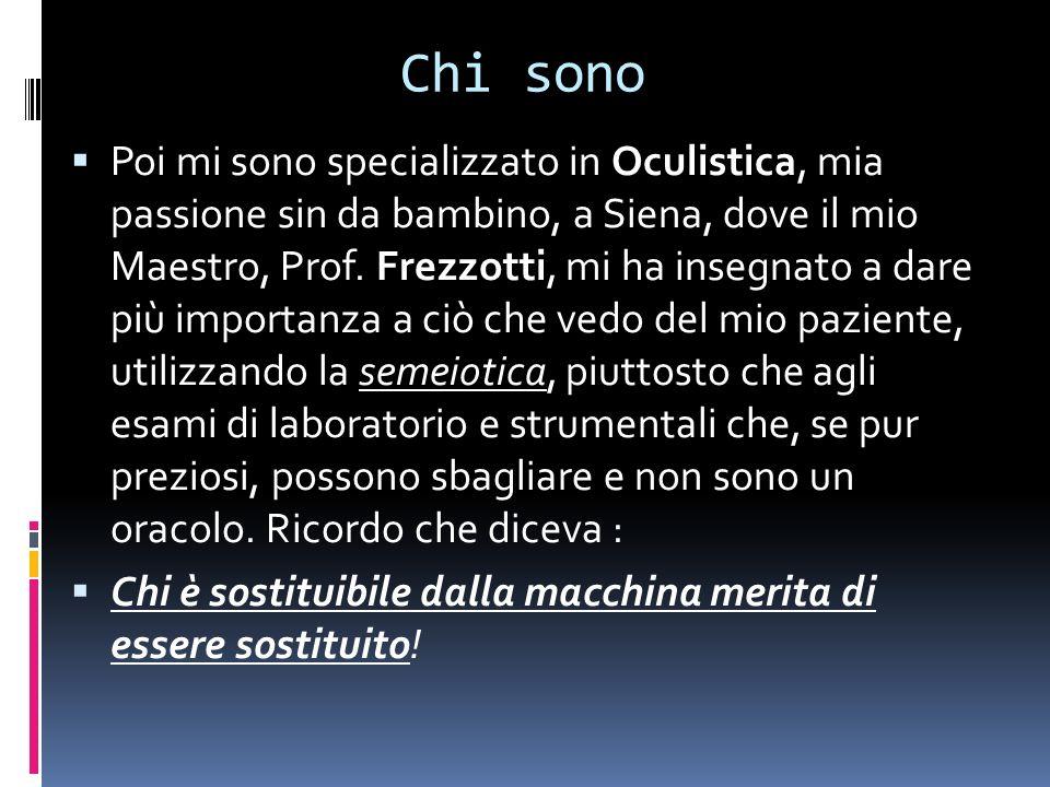 Chi sono Poi mi sono specializzato in Oculistica, mia passione sin da bambino, a Siena, dove il mio Maestro, Prof.