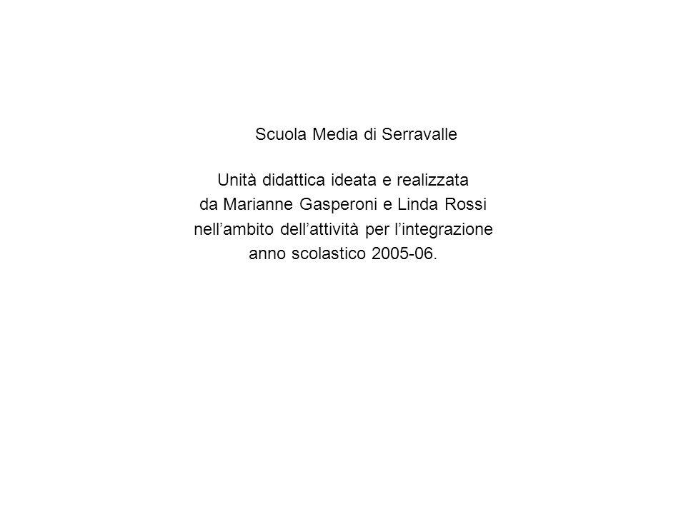 Scuola Media di Serravalle Unità didattica ideata e realizzata da Marianne Gasperoni e Linda Rossi nellambito dellattività per lintegrazione anno scol