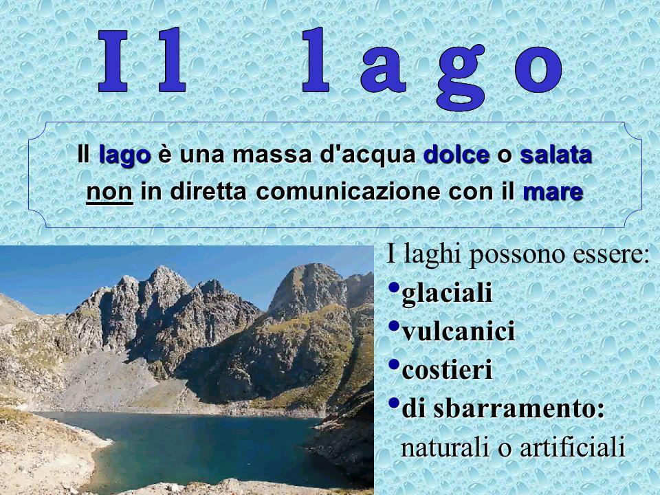 Il lago è una massa d acqua dolce o salata non in diretta comunicazione con il mare I laghi possono essere: glaciali vulcanici costieri di sbarramento: naturali o artificiali