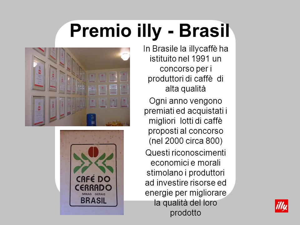 In Brasile la illycaffè ha istituito nel 1991 un concorso per i produttori di caffè di alta qualità Ogni anno vengono premiati ed acquistati i miglior