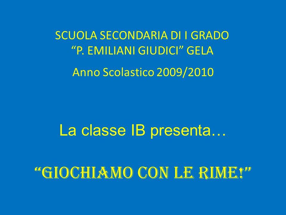 SCUOLA SECONDARIA DI I GRADO P. EMILIANI GIUDICI GELA Anno Scolastico 2009/2010 La classe IB presenta… Giochiamo con le rime!