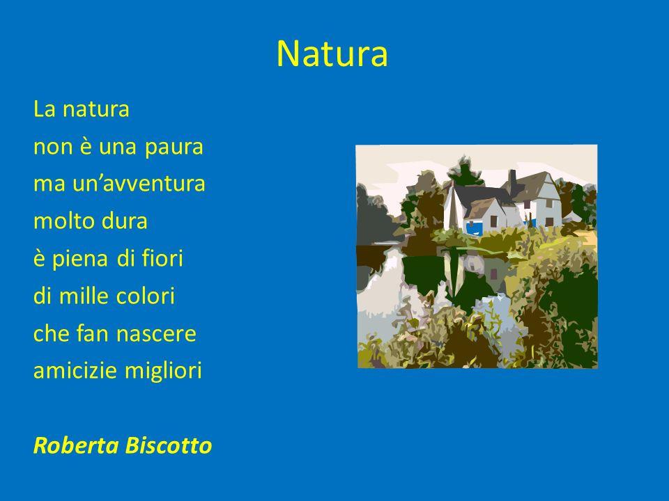 Natura La natura non è una paura ma unavventura molto dura è piena di fiori di mille colori che fan nascere amicizie migliori Roberta Biscotto