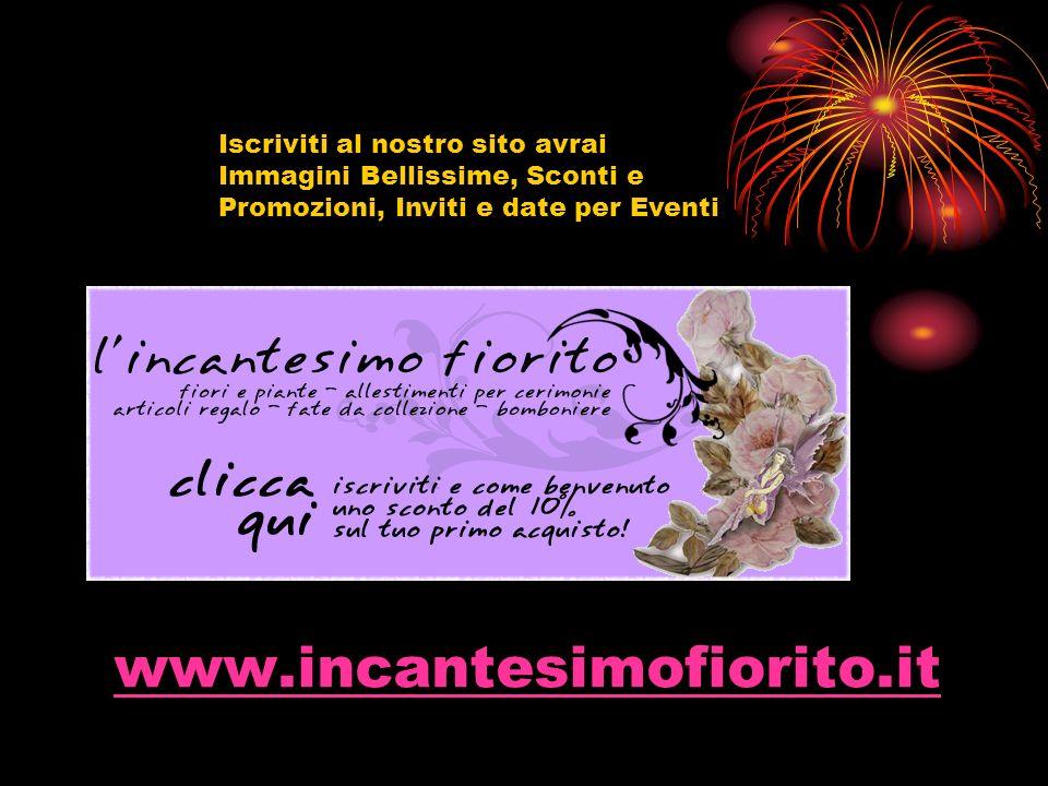 www.incantesimofiorito.it Iscriviti al nostro sito avrai Immagini Bellissime, Sconti e Promozioni, Inviti e date per Eventi