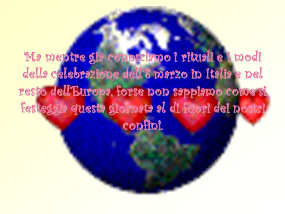 Ma mentre già conosciamo i rituali e i modi della celebrazione dell8 marzo in Italia e nel resto dellEuropa, forse non sappiamo come si festeggia ques