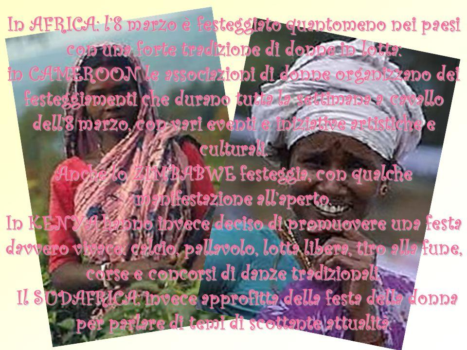 In AFRICA: l8 marzo è festeggiato quantomeno nei paesi con una forte tradizione di donne in lotta: in CAMEROON le associazioni di donne organizzano de