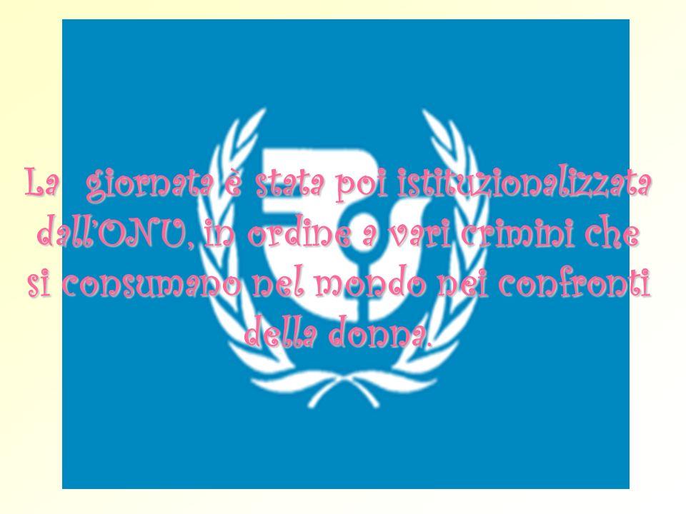 La giornata è stata poi istituzionalizzata dallONU, in ordine a vari crimini che si consumano nel mondo nei confronti della donna.