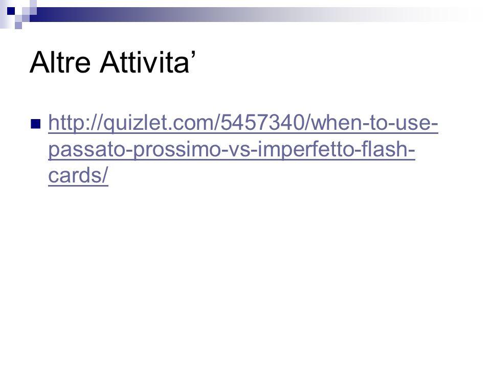 Altre Attivita http://quizlet.com/5457340/when-to-use- passato-prossimo-vs-imperfetto-flash- cards/ http://quizlet.com/5457340/when-to-use- passato-prossimo-vs-imperfetto-flash- cards/