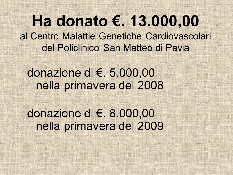 Ha donato. 13.000,00 al Centro Malattie Genetiche Cardiovascolari del Policlinico San Matteo di Pavia donazione di. 5.000,00 nella primavera del 2008