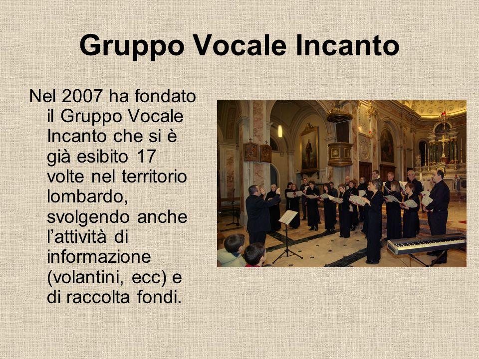 Nel 2007 ha fondato il Gruppo Vocale Incanto che si è già esibito 17 volte nel territorio lombardo, svolgendo anche lattività di informazione (volanti