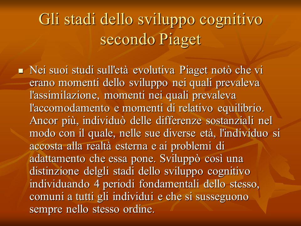 Gli stadi dello sviluppo cognitivo secondo Piaget Nei suoi studi sull'età evolutiva Piaget notò che vi erano momenti dello sviluppo nei quali prevalev