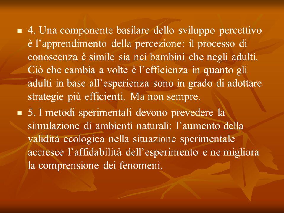 4. Una componente basilare dello sviluppo percettivo è lapprendimento della percezione: il processo di conoscenza è simile sia nei bambini che negli a