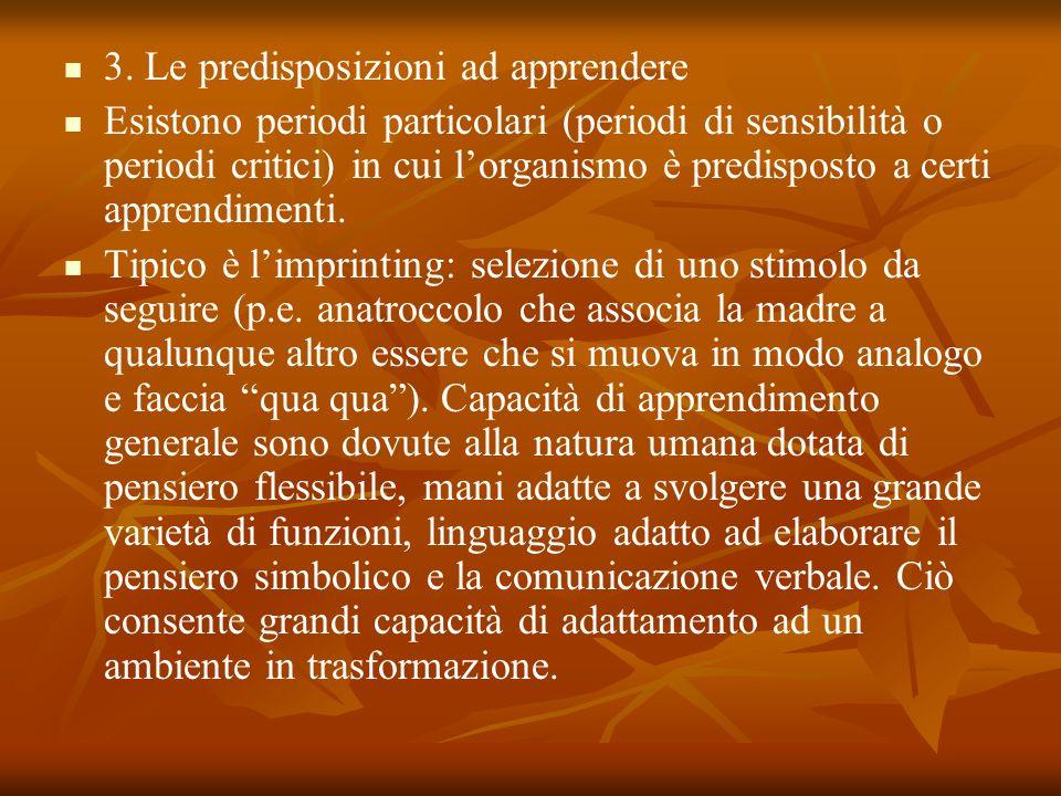 3. Le predisposizioni ad apprendere Esistono periodi particolari (periodi di sensibilità o periodi critici) in cui lorganismo è predisposto a certi ap