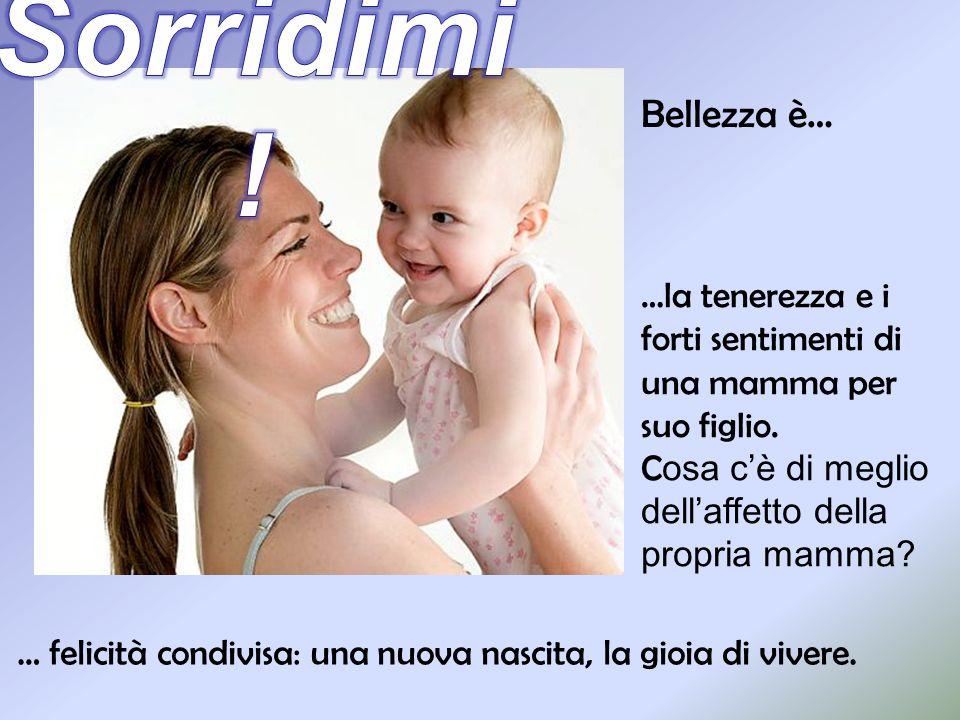 Bellezza è… … felicità condivisa: una nuova nascita, la gioia di vivere. …la tenerezza e i forti sentimenti di una mamma per suo figlio. C osa c è di