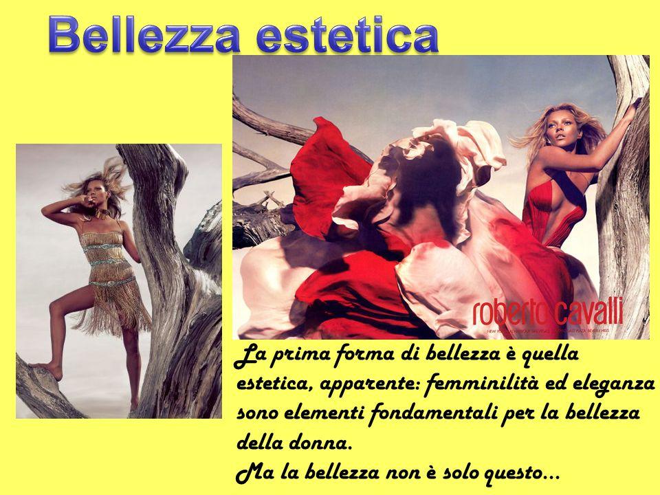 La prima forma di bellezza è quella estetica, apparente: femminilità ed eleganza sono elementi fondamentali per la bellezza della donna. Ma la bellezz