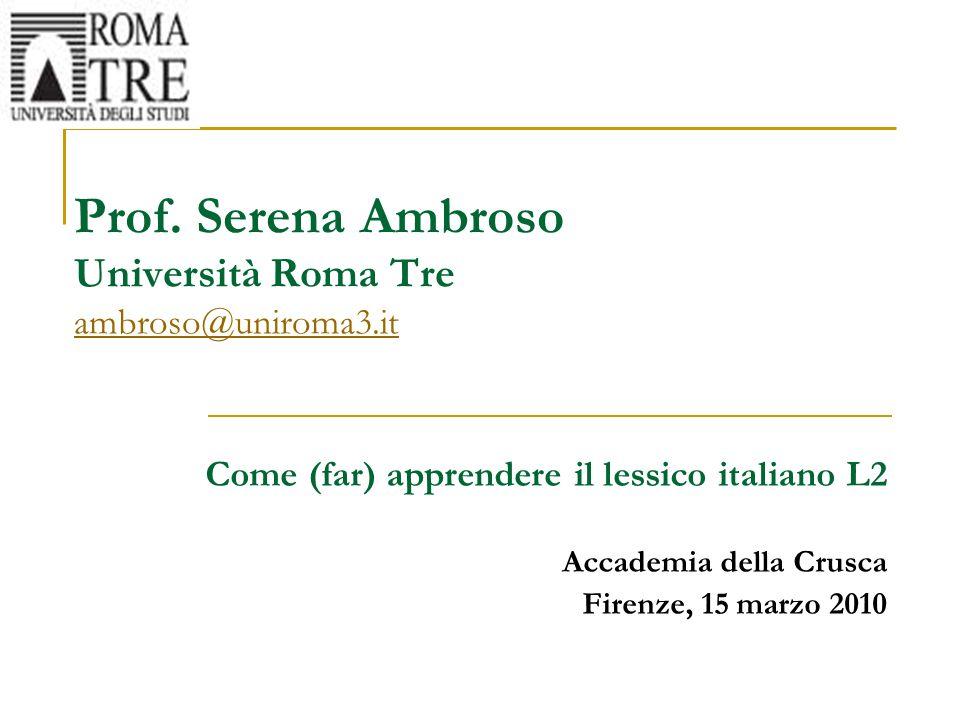 Prof. Serena Ambroso Università Roma Tre ambroso@uniroma3.it ambroso@uniroma3.it Come (far) apprendere il lessico italiano L2 Accademia della Crusca F