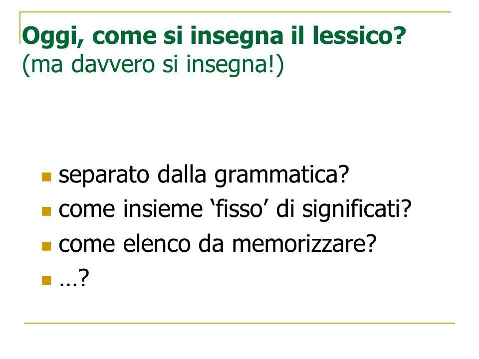 Oggi, come si insegna il lessico? (ma davvero si insegna!) separato dalla grammatica? come insieme fisso di significati? come elenco da memorizzare? …