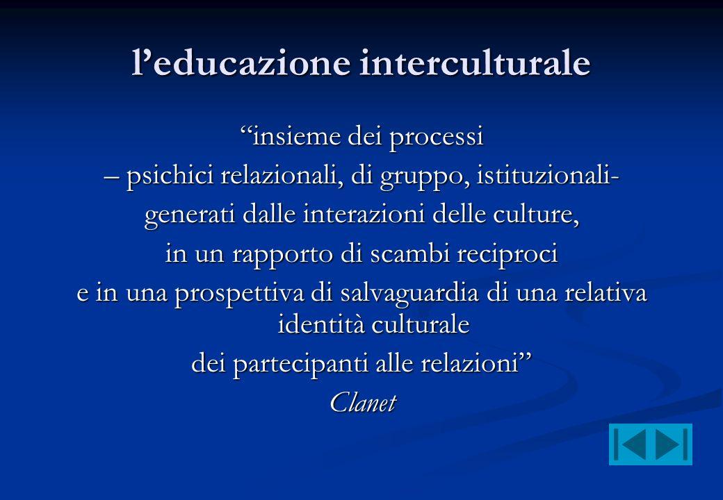 leducazione interculturale insieme dei processi – psichici relazionali, di gruppo, istituzionali- generati dalle interazioni delle culture, in un rapp