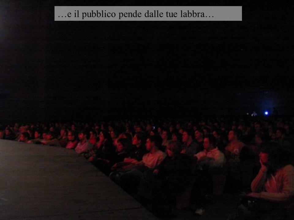 …e il pubblico pende dalle tue labbra…