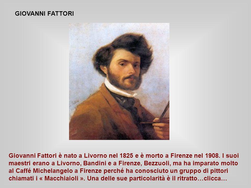 GIOVANNI FATTORI Giovanni Fattori è nato a Livorno nel 1825 e è morto a Firenze nel 1908.