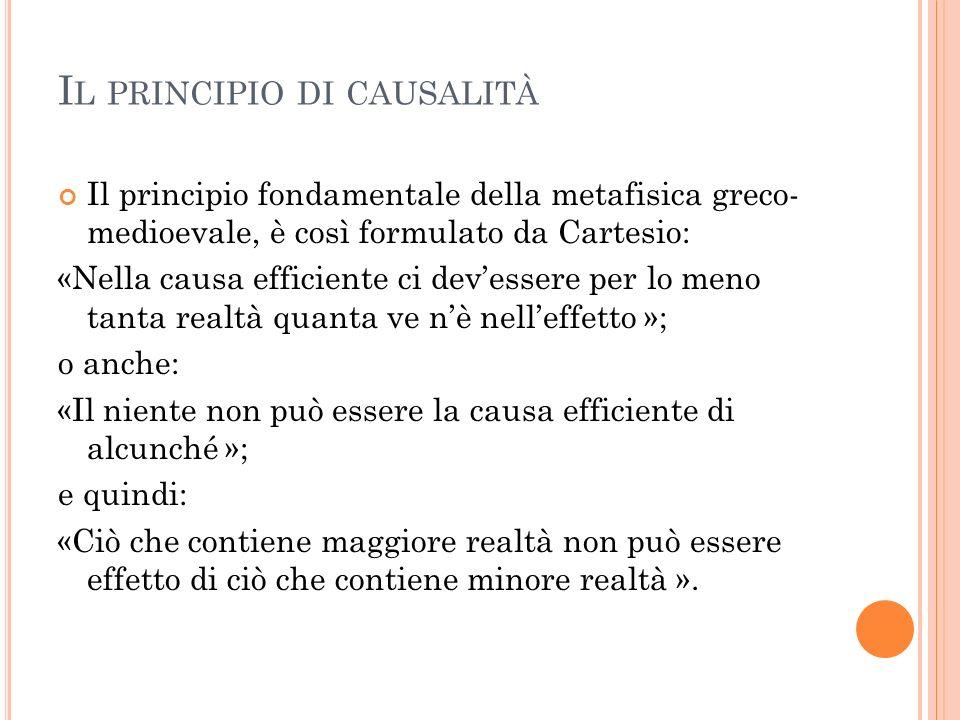 I L PRINCIPIO DI CAUSALITÀ Il principio fondamentale della metafisica greco- medioevale, è così formulato da Cartesio: «Nella causa efficiente ci deve