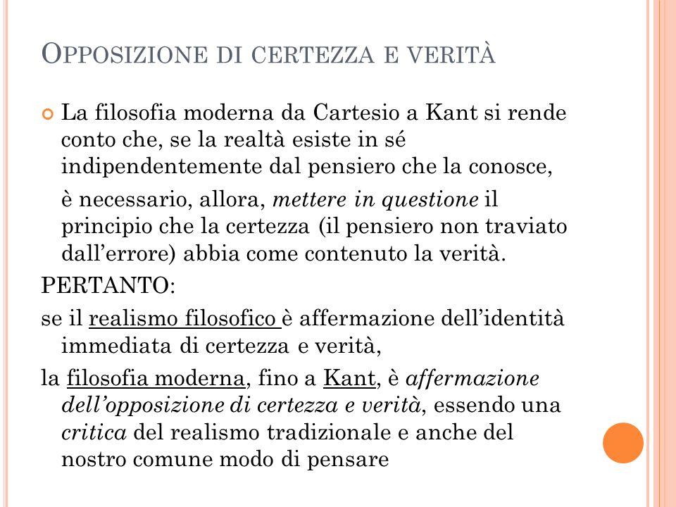 O PPOSIZIONE DI CERTEZZA E VERITÀ La filosofia moderna da Cartesio a Kant si rende conto che, se la realtà esiste in sé indipendentemente dal pensiero