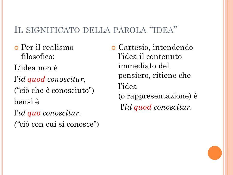 I L SIGNIFICATO DELLA PAROLA IDEA Per il realismo filosofico: Lidea non è l id quod conoscitur, (ciò che è conosciuto) bensì è l' id quo conoscitur. (