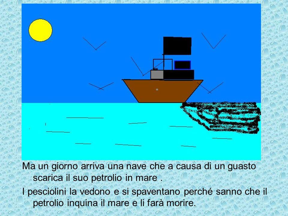 Ma un giorno arriva una nave che a causa di un guasto scarica il suo petrolio in mare. I pesciolini la vedono e si spaventano perché sanno che il petr
