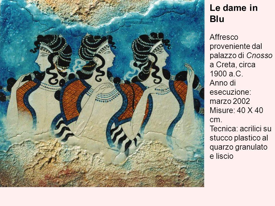Le dame in Blu Affresco proveniente dal palazzo di Cnosso a Creta, circa 1900 a.C. Anno di esecuzione: marzo 2002 Misure: 40 X 40 cm. Tecnica: acrilic