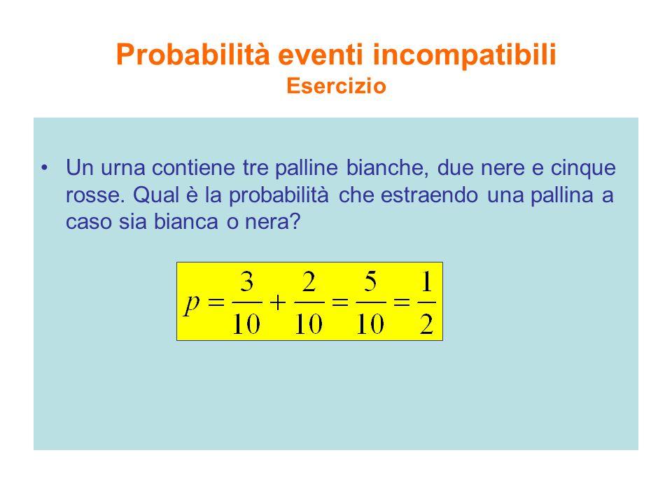 Probabilità eventi incompatibili Esercizio Un urna contiene tre palline bianche, due nere e cinque rosse. Qual è la probabilità che estraendo una pall