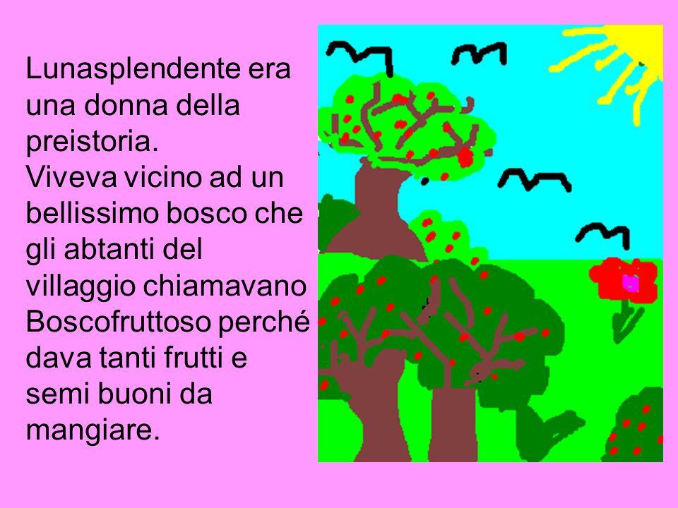 Lunasplendente era una donna della preistoria. Viveva vicino ad un bellissimo bosco che gli abtanti del villaggio chiamavano Boscofruttoso perché dava