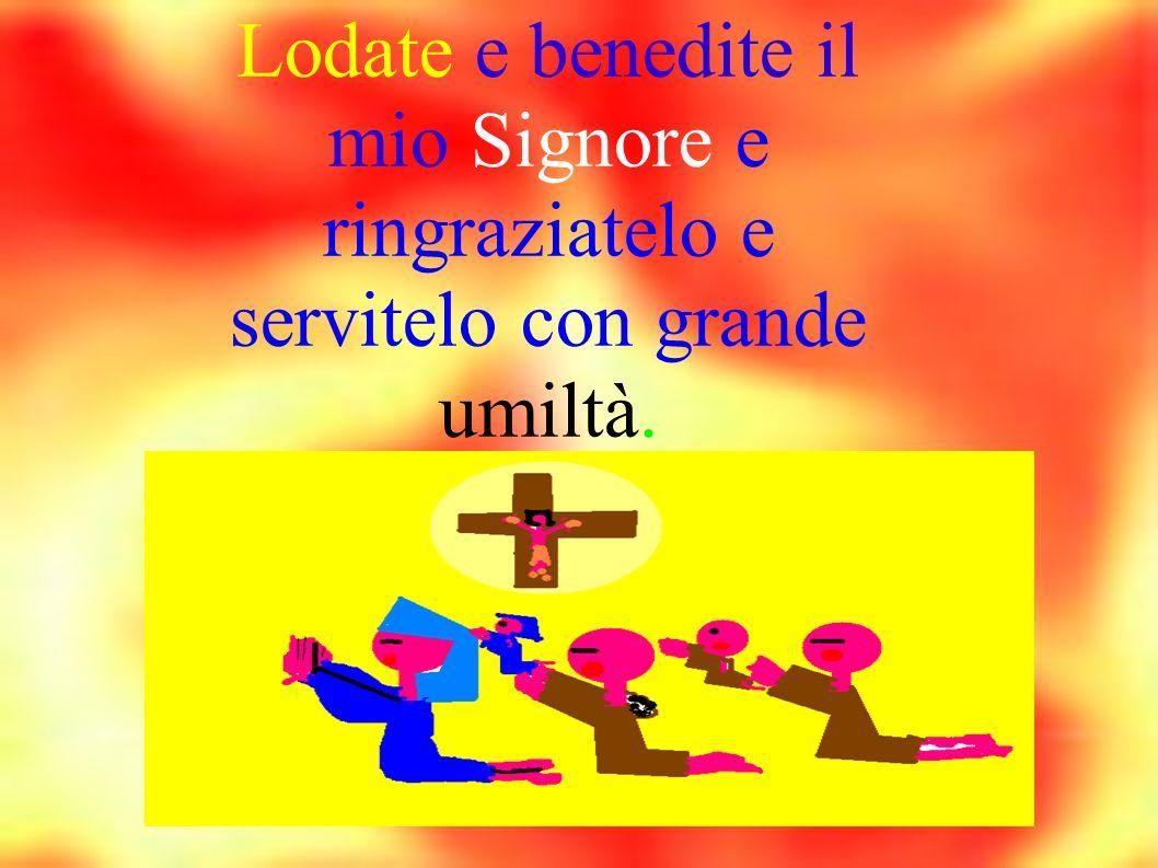 Lodate e benedite il mio Signore e ringraziatelo e servitelo con grande umiltà.