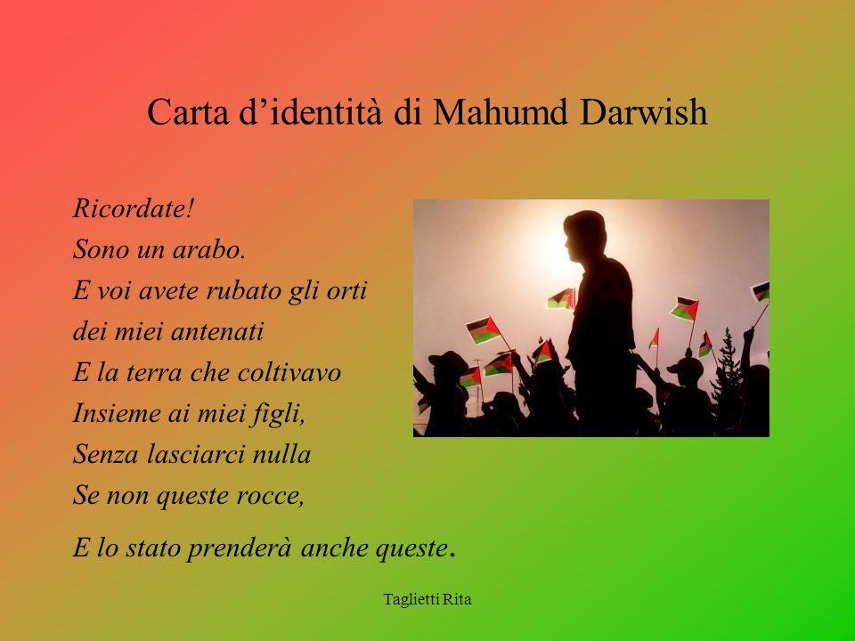 Taglietti Rita Carta didentità di Mahumd Darwish Ricordate! Sono un arabo. E voi avete rubato gli orti dei miei antenati E la terra che coltivavo Insi