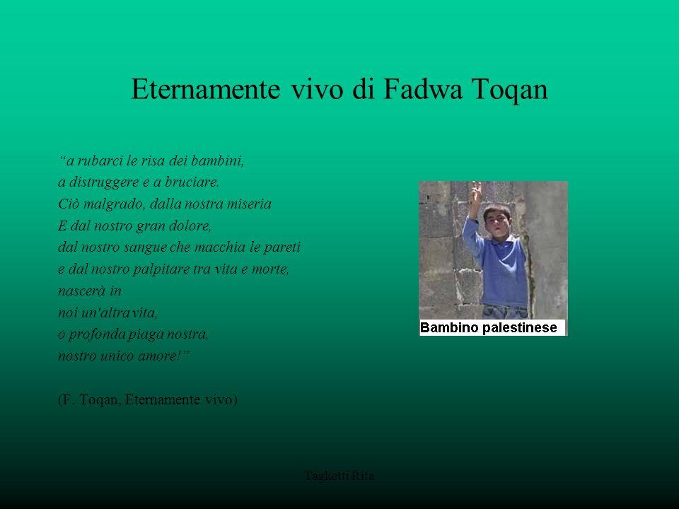 Taglietti Rita Eternamente vivo di Fadwa Toqan a rubarci le risa dei bambini, a distruggere e a bruciare. Ciò malgrado, dalla nostra miseria E dal nos