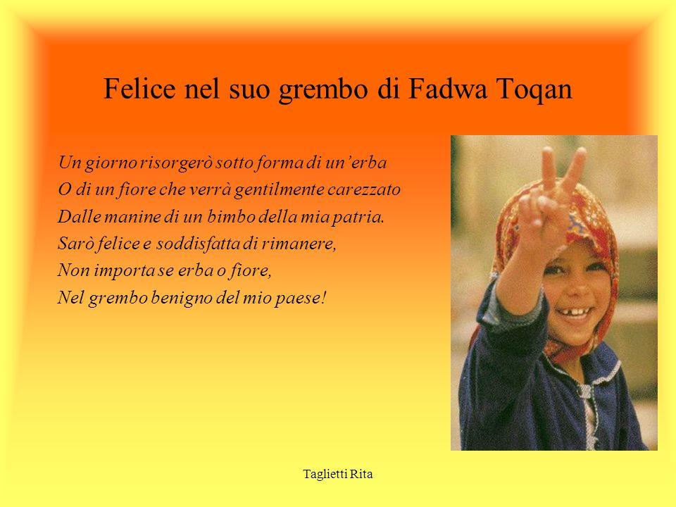 Taglietti Rita Felice nel suo grembo di Fadwa Toqan Un giorno risorgerò sotto forma di unerba O di un fiore che verrà gentilmente carezzato Dalle mani