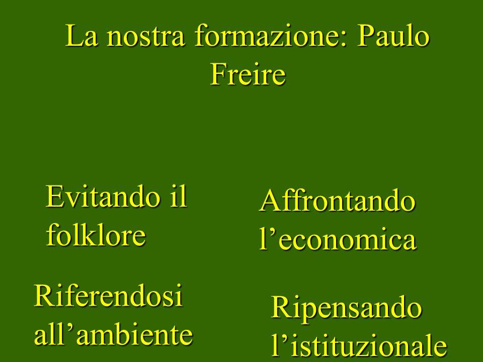 La nostra formazione: Paulo Freire Evitando il folklore Riferendosi allambiente Affrontando leconomica Ripensando listituzionale