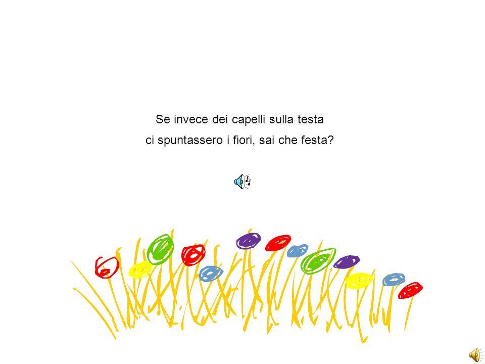 Se invece dei capelli sulla testa ci spuntassero i fiori, sai che festa?