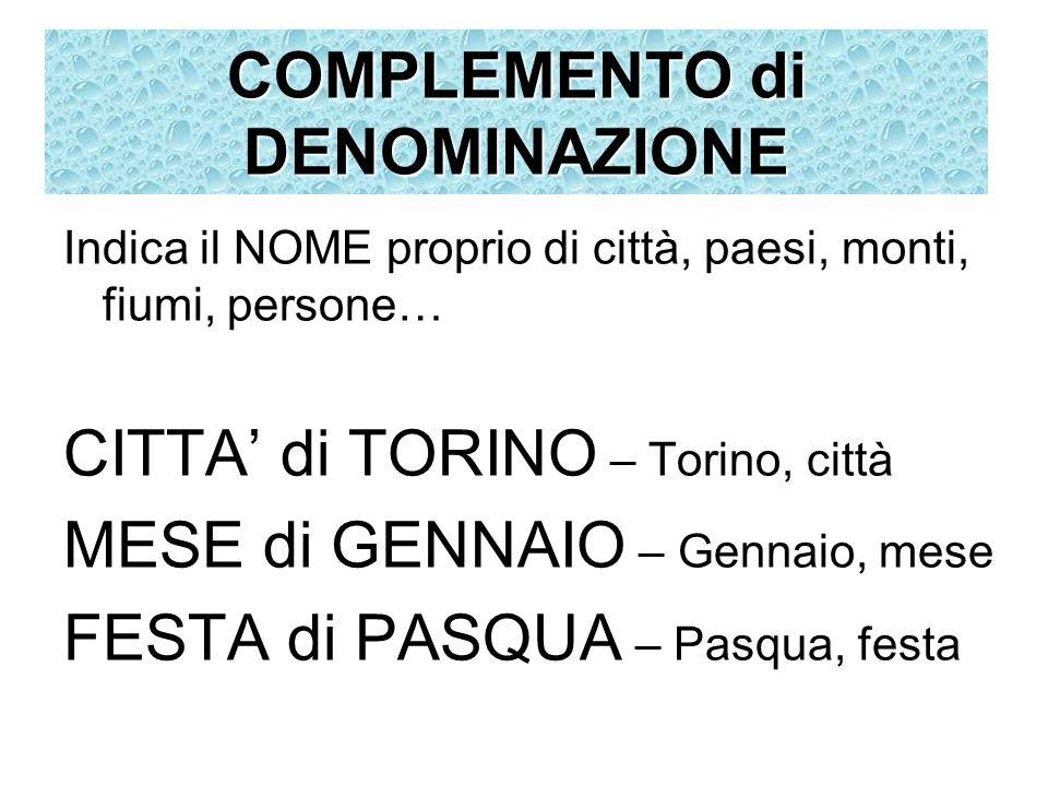 Indica il NOME proprio di città, paesi, monti, fiumi, persone… CITTA di TORINO – Torino, città MESE di GENNAIO – Gennaio, mese FESTA di PASQUA – Pasqu