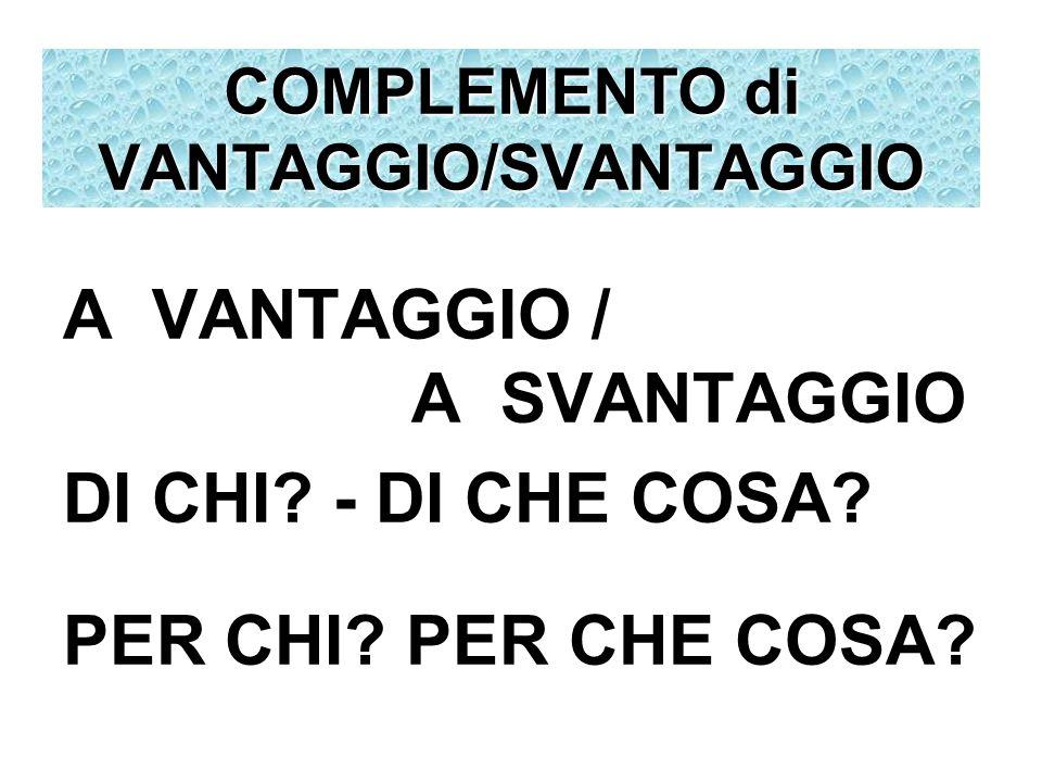 A VANTAGGIO / A SVANTAGGIO DI CHI? - DI CHE COSA? PER CHI? PER CHE COSA? COMPLEMENTO di VANTAGGIO/SVANTAGGIO