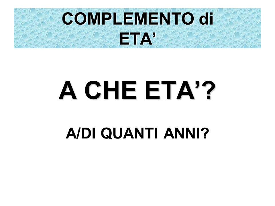 A CHE ETA? A/DI QUANTI ANNI? COMPLEMENTO di ETA