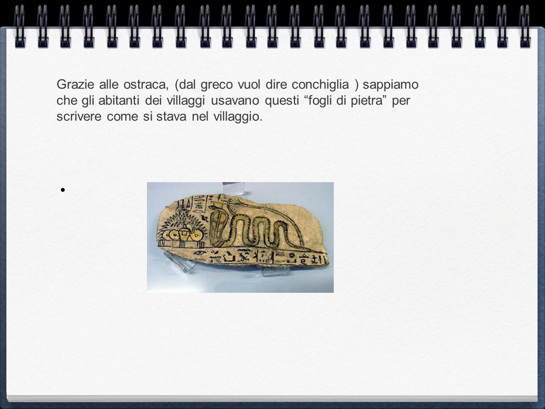 Grazie alle ostraca, (dal greco vuol dire conchiglia ) sappiamo che gli abitanti dei villaggi usavano questi fogli di pietra per scrivere come si stav