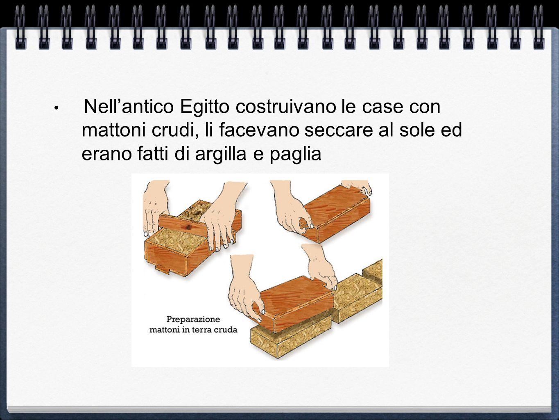 Nellantico Egitto costruivano le case con mattoni crudi, li facevano seccare al sole ed erano fatti di argilla e paglia