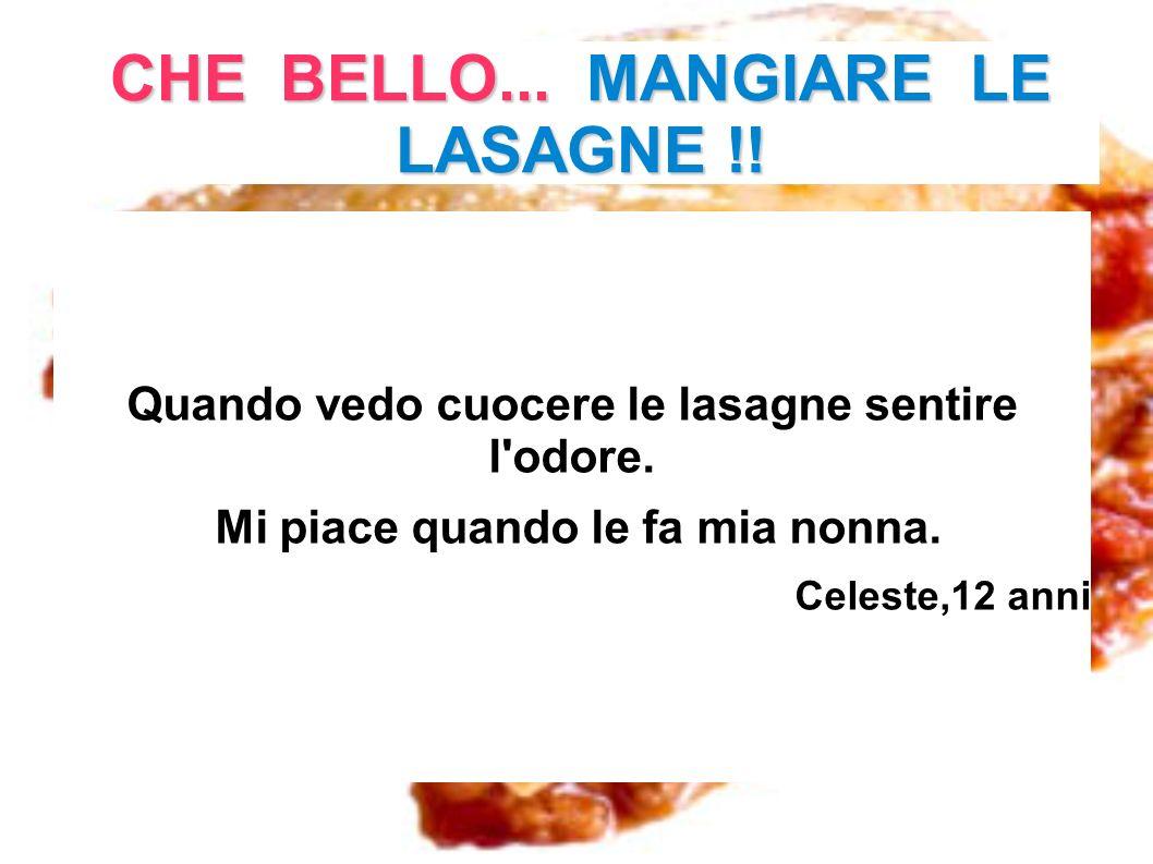 CHE BELLO... MANGIARE LE LASAGNE !! Quando vedo cuocere le lasagne sentire l'odore. Mi piace quando le fa mia nonna. Celeste,12 anni