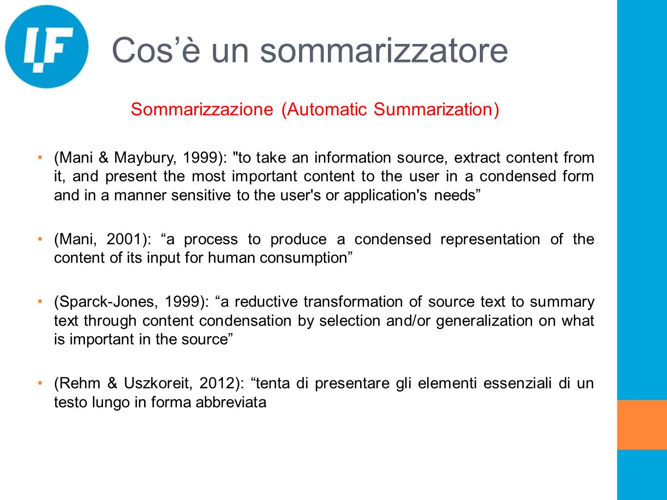 Cosè un sommarizzatore Sommarizzazione (Automatic Summarization) (Mani & Maybury, 1999): to take an information source, extract content from it, and present the most important content to the user in a condensed form and in a manner sensitive to the user s or application s needs (Mani, 2001): a process to produce a condensed representation of the content of its input for human consumption (Sparck-Jones, 1999): a reductive transformation of source text to summary text through content condensation by selection and/or generalization on what is important in the source (Rehm & Uszkoreit, 2012): tenta di presentare gli elementi essenziali di un testo lungo in forma abbreviata