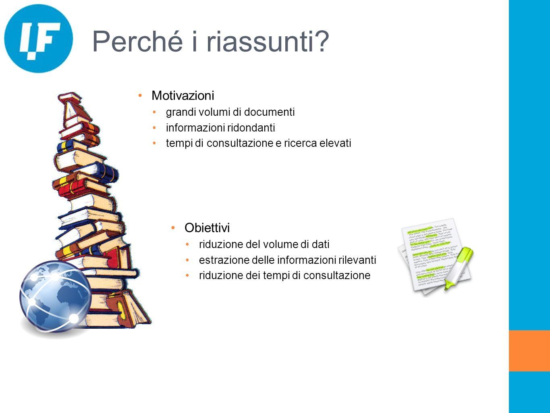 Perché i riassunti? Motivazioni grandi volumi di documenti informazioni ridondanti tempi di consultazione e ricerca elevati Obiettivi riduzione del vo