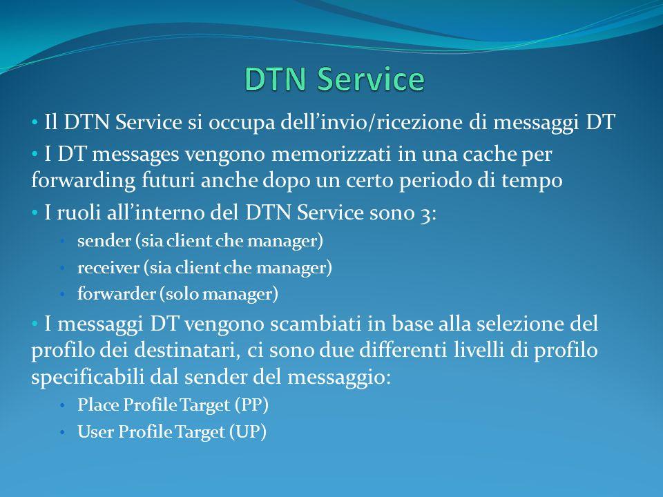Il DTN Service si occupa dellinvio/ricezione di messaggi DT I DT messages vengono memorizzati in una cache per forwarding futuri anche dopo un certo periodo di tempo I ruoli allinterno del DTN Service sono 3: sender (sia client che manager) receiver (sia client che manager) forwarder (solo manager) I messaggi DT vengono scambiati in base alla selezione del profilo dei destinatari, ci sono due differenti livelli di profilo specificabili dal sender del messaggio: Place Profile Target (PP) User Profile Target (UP)