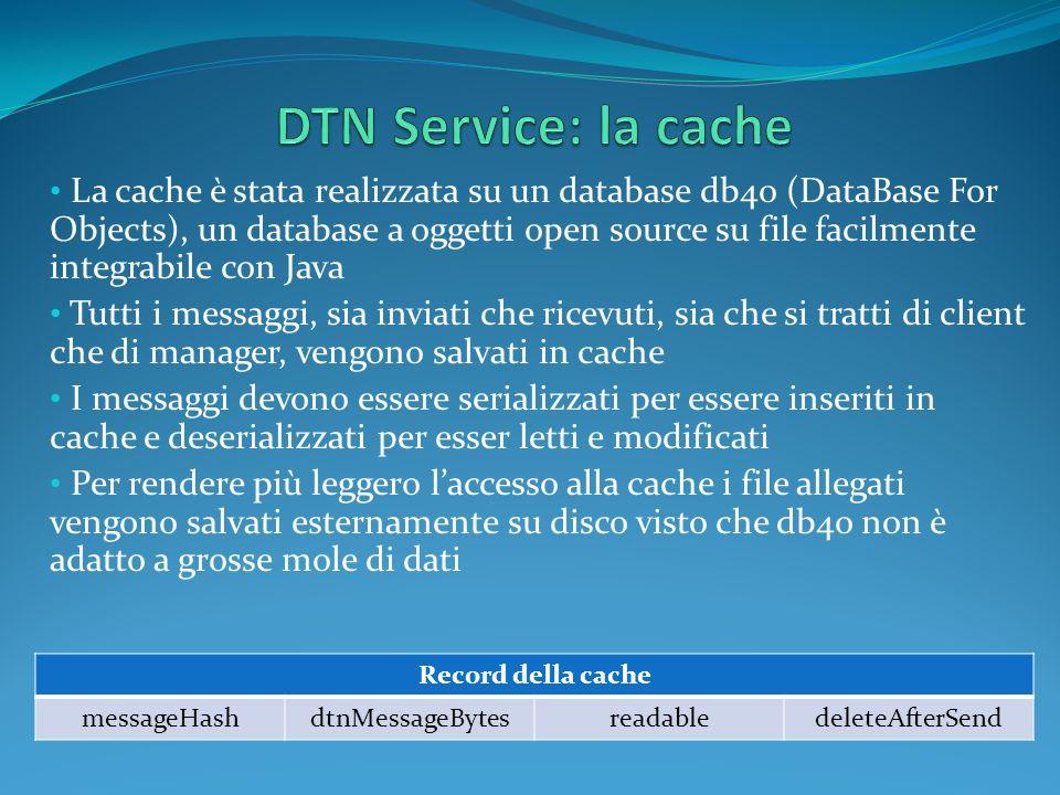 La cache è stata realizzata su un database db4o (DataBase For Objects), un database a oggetti open source su file facilmente integrabile con Java Tutti i messaggi, sia inviati che ricevuti, sia che si tratti di client che di manager, vengono salvati in cache I messaggi devono essere serializzati per essere inseriti in cache e deserializzati per esser letti e modificati Per rendere più leggero laccesso alla cache i file allegati vengono salvati esternamente su disco visto che db4o non è adatto a grosse mole di dati Record della cache messageHashdtnMessageBytesreadabledeleteAfterSend